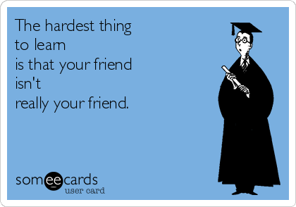 The hardest thing  to learn  is that your friend  isn't  really your friend.