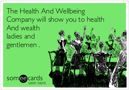 The Health And Wellbeing Company will show you to health And wealth ladies and gentlemen .