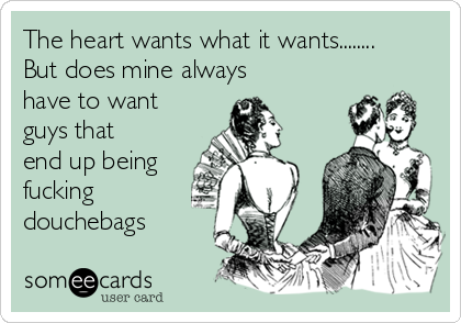 The heart wants what it wants........ But does mine always have to want guys that end up being fucking douchebags