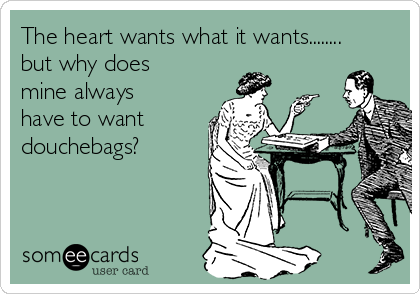 The heart wants what it wants........ but why does mine always have to want douchebags?