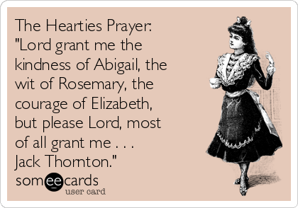 "The Hearties Prayer: ""Lord grant me the kindness of Abigail, the wit of Rosemary, the courage of Elizabeth,  but please Lord, most of all grant me . . . Jack Thornton."""