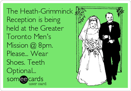 The Heath-Grimminck Reception is being held at the Greater Toronto Men's Mission @ 8pm. Please... Wear Shoes. Teeth Optional...