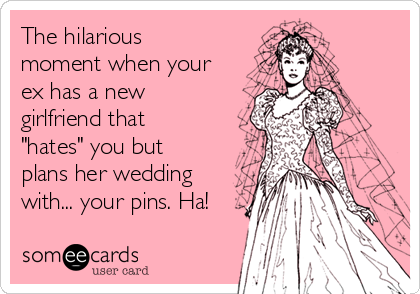 "The hilarious moment when your ex has a new girlfriend that ""hates"" you but plans her wedding with... your pins. Ha!"