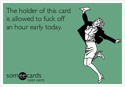 The holder of this card is allowed to fuck off an hour early today.
