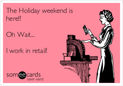 The Holiday weekend is here!!  Oh Wait...  I work in retail!