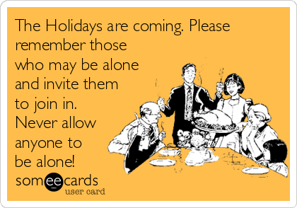 The Holidays are coming. Please remember those who may be alone and invite them to join in. Never allow anyone to be alone!