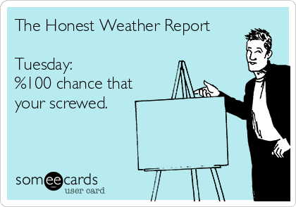 The Honest Weather Report  Tuesday:  %100 chance that your screwed.