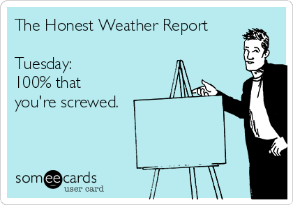 The Honest Weather Report  Tuesday: 100% that  you're screwed.
