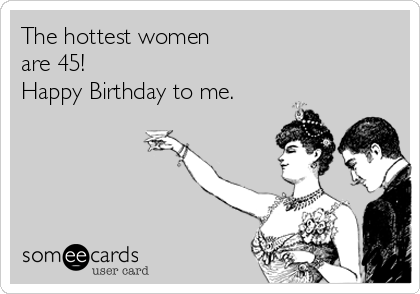 The hottest women  are 45!  Happy Birthday to me.