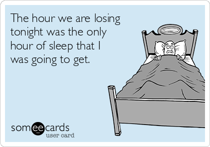 The hour we are losing tonight was the only hour of sleep that I was going to get.