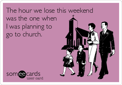The hour we lose this weekend was the one when I was planning to go to church.