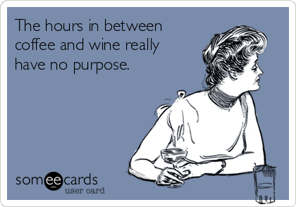The hours in between coffee and wine really have no purpose.
