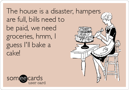 The house is a disaster, hampers are full, bills need to be paid, we need groceries, hmm, I guess I'll bake a cake!