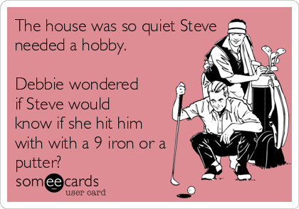 The house was so quiet Steve needed a hobby.    Debbie wondered if Steve would know if she hit him with with a 9 iron or a putter?