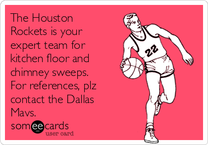 The Houston Rockets is your expert team for kitchen floor and chimney sweeps. For references, plz contact the Dallas Mavs.