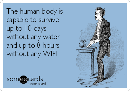 The human body is capable to survive up to 10 days without any water and up to 8 hours without any WIFI