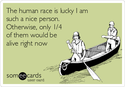 The human race is lucky I am such a nice person.  Otherwise, only 1/4 of them would be alive right now