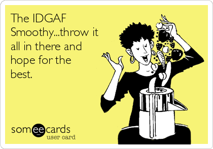 The IDGAF Smoothy...throw it all in there and hope for the best.