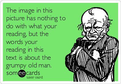 The image in this picture has nothing to do with what your reading, but the words your reading in this text is about the grumpy old man.