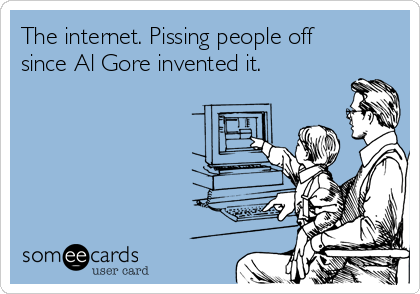 The internet. Pissing people off since Al Gore invented it.
