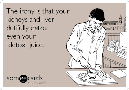 """The irony is that your kidneys and liver dutifully detox even your """"detox"""" juice."""