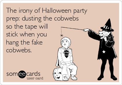 The irony of Halloween party prep: dusting the cobwebs so the tape will stick when you  hang the fake  cobwebs.