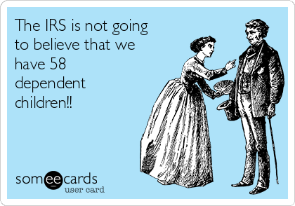 The IRS is not going to believe that we have 58 dependent  children!!