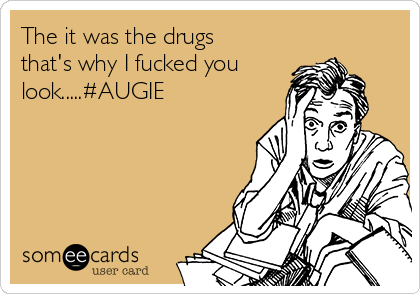 The it was the drugs that's why I fucked you look.....#AUGIE