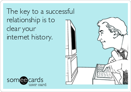 The key to a successful relationship is to clear your internet history.