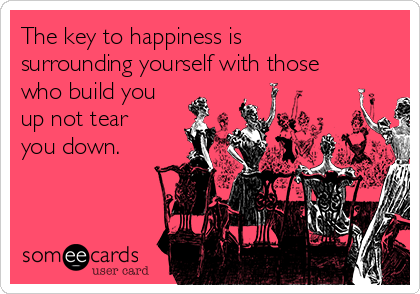 The key to happiness is surrounding yourself with those who build you up not tear you down.