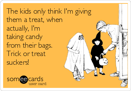 The kids only think I'm giving them a treat, when actually, I'm taking candy from their bags. Trick or treat suckers!