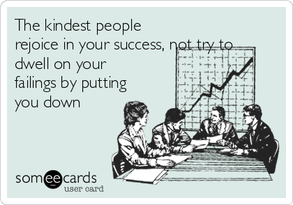 The kindest people rejoice in your success, not try to dwell on your failings by putting you down