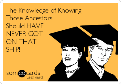 The Knowledge of Knowing Those Ancestors Should HAVE NEVER GOT ON THAT SHIP!