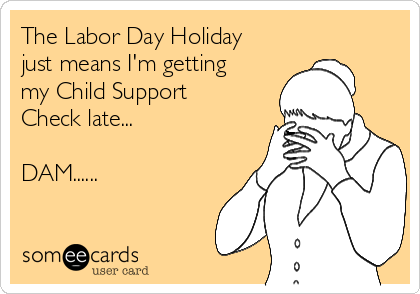 The Labor Day Holiday just means I'm getting my Child Support Check late...  DAM......