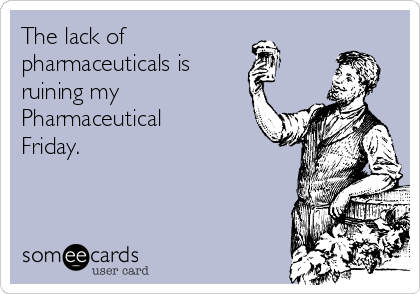 The lack of pharmaceuticals is  ruining my  Pharmaceutical Friday.