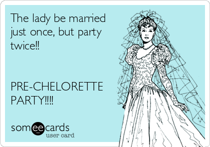 The lady be married just once, but party twice!!   PRE-CHELORETTE PARTY!!!!