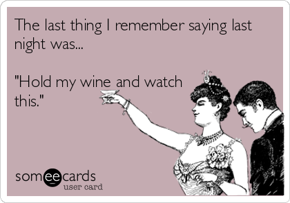 """The last thing I remember saying last night was...  """"Hold my wine and watch this."""""""