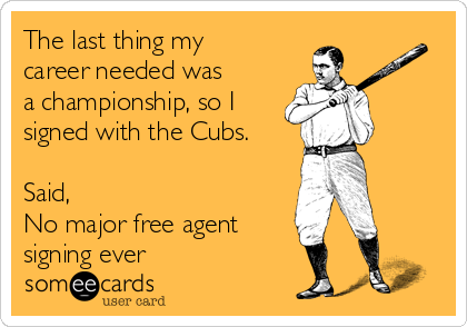 The last thing my career needed was a championship, so I signed with the Cubs.  Said, No major free agent signing ever