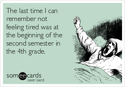 The last time I can  remember not feeling tired was at the beginning of the second semester in the 4th grade.