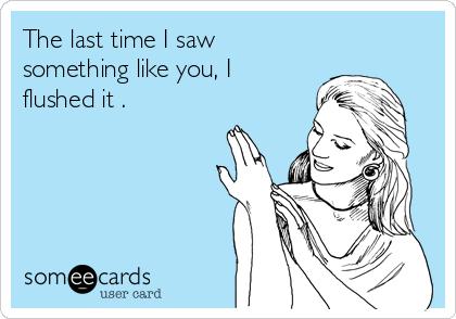 The last time I saw something like you, I  flushed it .