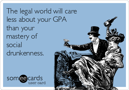 The legal world will care less about your GPA than your mastery of social drunkenness.