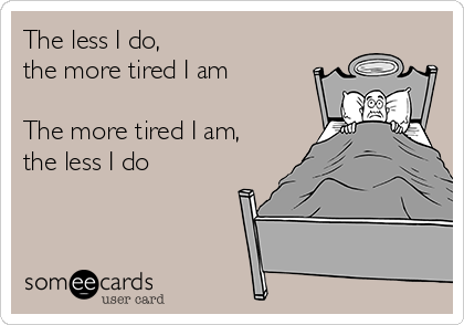 The less I do, the more tired I am  The more tired I am,  the less I do