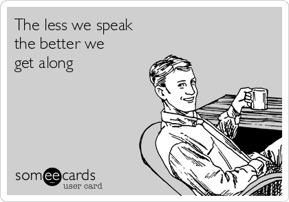 The less we speak the better we get along