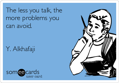 The less you talk, the more problems you can avoid.    Y. Alkhafaji