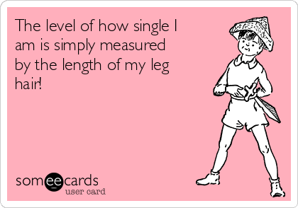The level of how single I am is simply measured by the length of my leg hair!