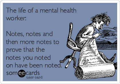 The life of a mental health worker:  Notes, notes and then more notes to prove that the notes you noted on have been noted.
