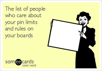 The list of people who care about  your pin limits and rules on your boards