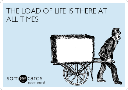THE LOAD OF LIFE IS THERE AT ALL TIMES