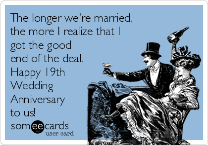 The longer we're married, the more I realize that I got the good end of the deal. Happy 19th Wedding Anniversary to us!
