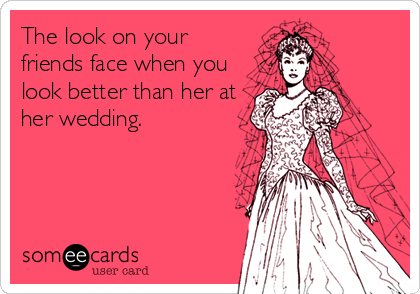 The look on your friends face when you look better than her at her wedding.